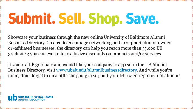 Showcase your business through the new online University of BAltimore Alumni Business Directory. Created to encourage networking and to support alumni-owned or-affilated businesses, the directory can help you reach more than 55,000 UB graduates: you can even offer exclusive discounts on products and/or services. If you're a UB graduate and would like your company to appear in the UB Alumni Business Directory, visit www.ubalt.edu/alumnibusnessdirectory. And while you're there, don't forget to do